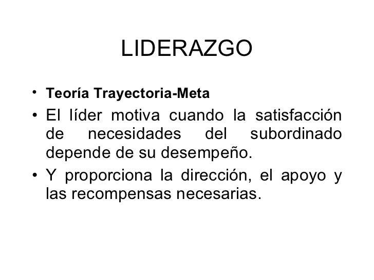 LIDERAZGO <ul><li>Teoría Trayectoria-Meta   </li></ul><ul><li>El líder motiva cuando la satisfacción de necesidades del su...