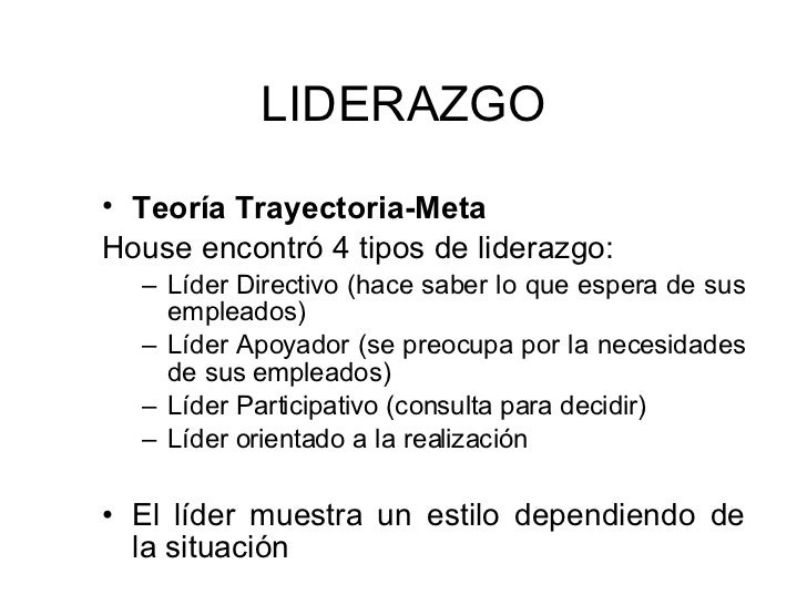 LIDERAZGO <ul><li>Teoría Trayectoria-Meta   </li></ul><ul><li>House encontró 4 tipos de liderazgo: </li></ul><ul><ul><li>L...