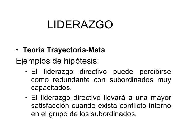 <ul><li>Teoría Trayectoria-Meta   </li></ul><ul><li>Ejemplos de hipótesis: </li></ul><ul><ul><li>El liderazgo directivo pu...