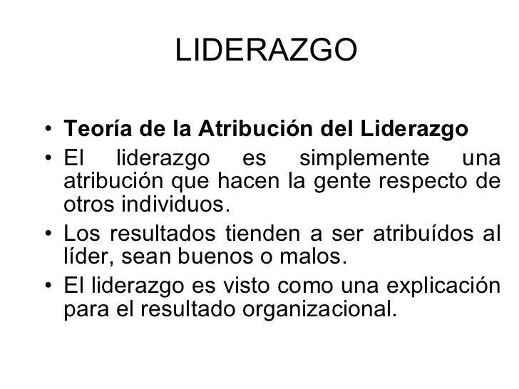 LIDERAZGO <ul><li>Teoría de la Atribución del Liderazgo  </li></ul><ul><li>El liderazgo es simplemente una atribución que ...