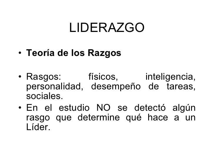 LIDERAZGO <ul><li>Teoría de los Razgos   </li></ul><ul><li>Rasgos: físicos, inteligencia, personalidad, desempeño de tarea...