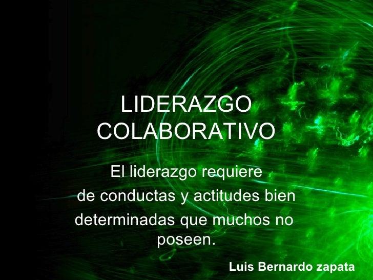 LIDERAZGO COLABORATIVO El liderazgo requiere de conductas y actitudes bien determinadas que muchos no  poseen. Luis Bernar...