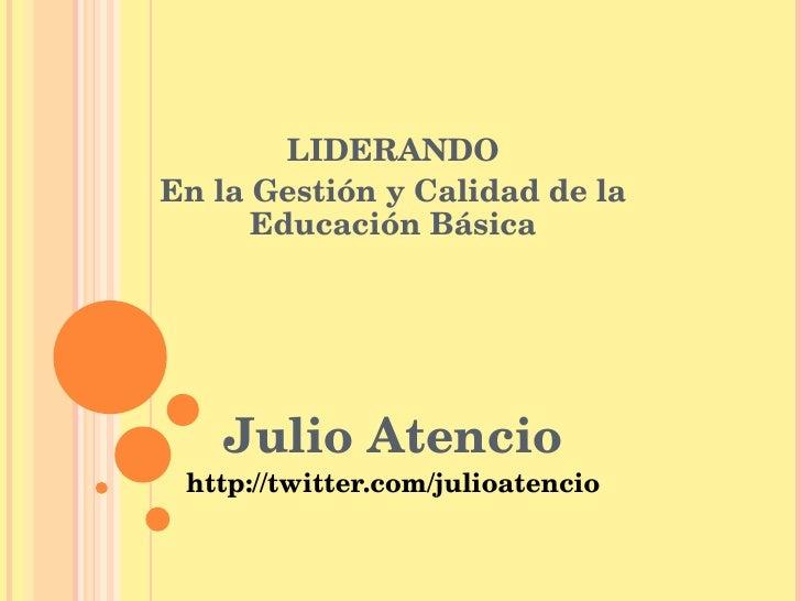 LIDERANDO En la Gestión y Calidad de la Educación Básica Julio Atencio http://twitter.com/julioatencio