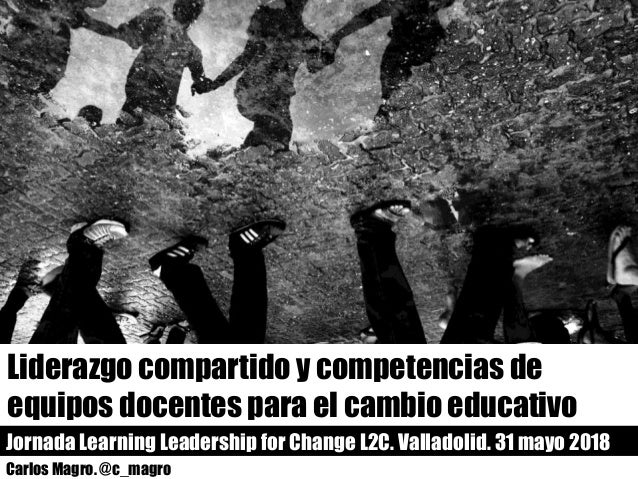 Liderazgo compartido y competencias de equipos docentes para el cambio educativo Jornada Learning Leadership for Change L2...
