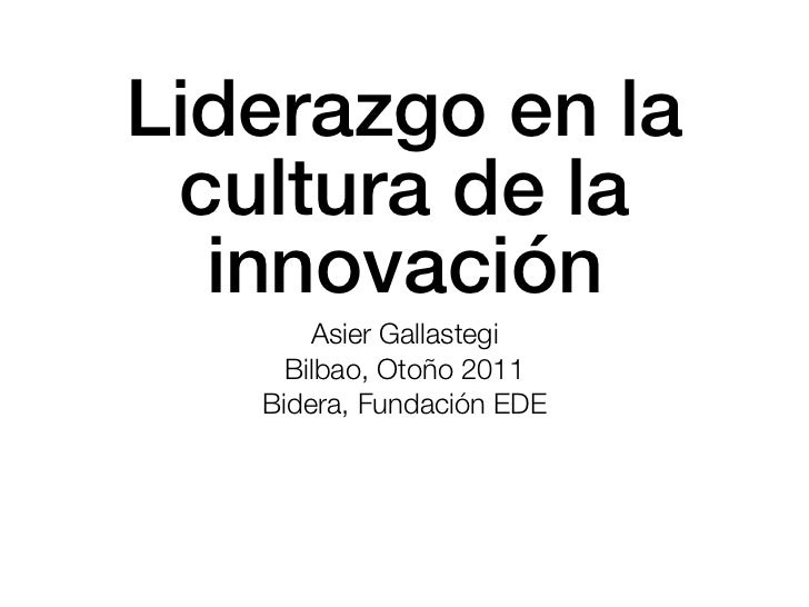 Liderazgo en la cultura de la  innovación       Asier Gallastegi     Bilbao, Otoño 2011   Bidera, Fundación EDE
