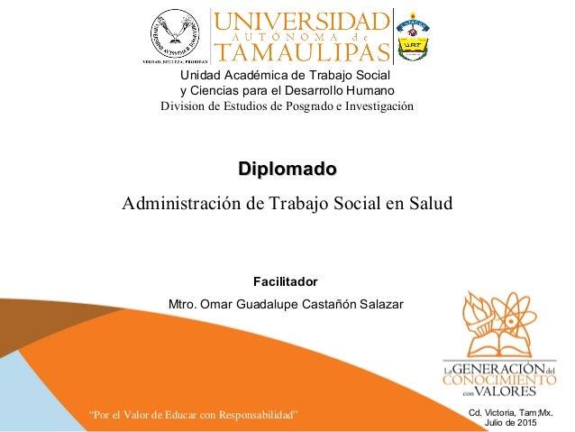 DiplomadoDiplomado Administración de Trabajo Social en Salud Facilitador Mtro. Omar Guadalupe Castañón Salazar Unidad Acad...