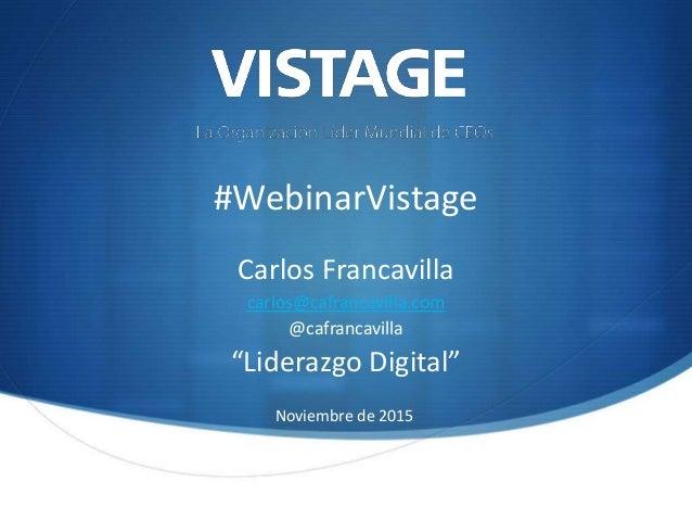 """#WebinarVistage Carlos Francavilla carlos@cafrancavilla.com @cafrancavilla """"Liderazgo Digital"""" Noviembre de 2015"""