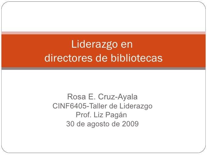 Rosa E. Cruz-Ayala CINF6405-Taller de Liderazgo Prof. Liz Pagán  30 de agosto de 2009 Liderazgo en  directores de bibliote...