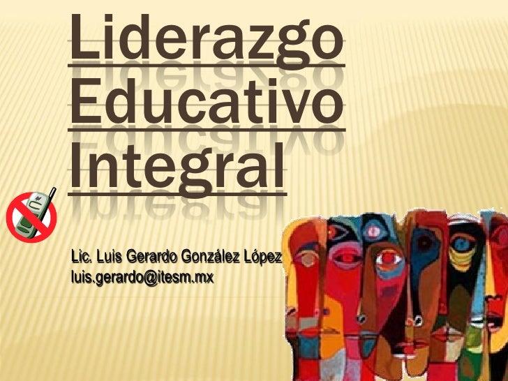 Liderazgo Educativo Integral Lic. Luis Gerardo González López luis.gerardo@itesm.mx
