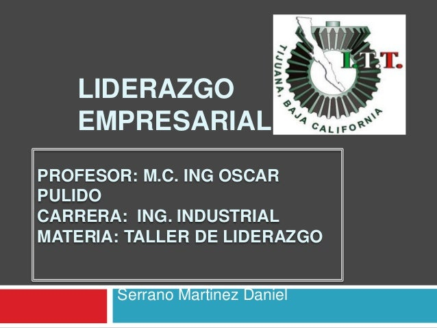 LIDERAZGO EMPRESARIAL Serrano Martinez Daniel PROFESOR: M.C. ING OSCAR PULIDO CARRERA: ING. INDUSTRIAL MATERIA: TALLER DE ...
