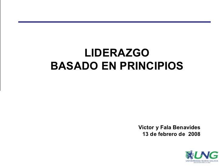 LIDERAZGO BASADO EN PRINCIPIOS Victor y Fala Benavides 13 de febrero de  2008