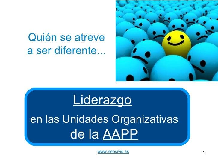 Quién se atreve a ser diferente...              Liderazgo en las Unidades Organizativas          de la AAPP               ...