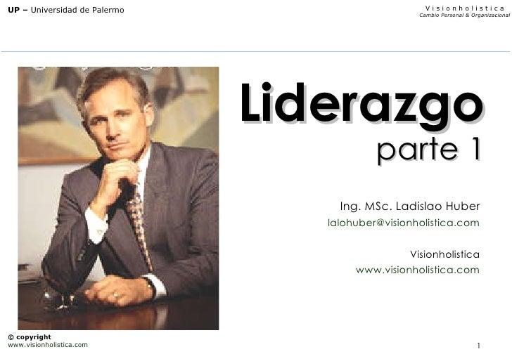 Liderazgo parte 1 Ing. MSc. Ladislao Huber [email_address] Visionholistica www.visionholistica.com