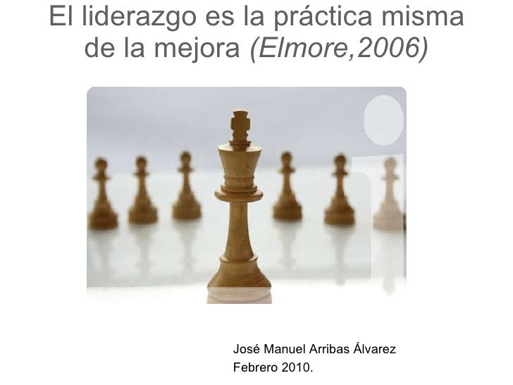 El liderazgo es la práctica misma de la mejora  (Elmore,2006) José Manuel Arribas Álvarez Febrero 2010.