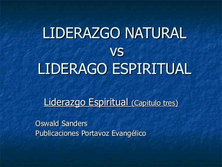 LIDERAZGO NATURAL  vs LIDERAGO ESPIRITUAL Liderazgo Espiritual  (Capitulo tres) Oswald Sanders  Publicaciones Portavoz Eva...