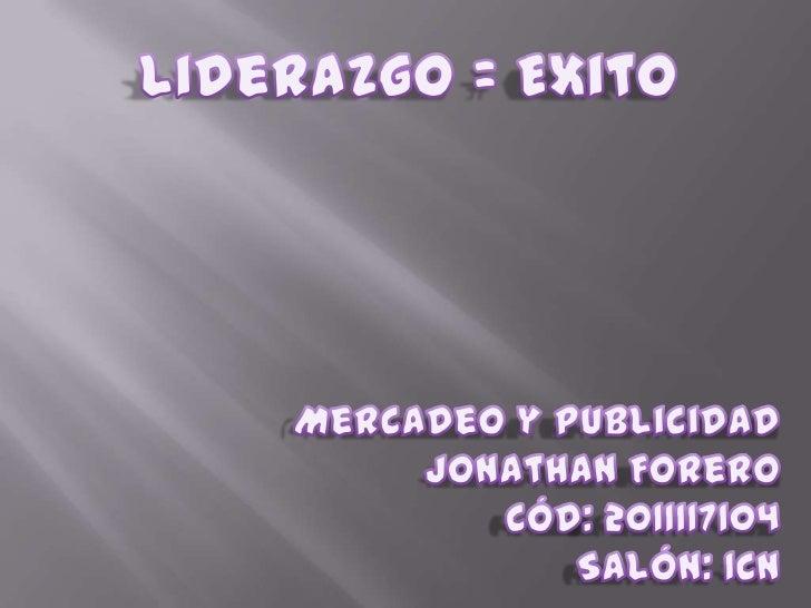 Liderazgo = Exito<br />Mercadeo y Publicidad<br />Jonathan Forero<br />Cód: 2011117104<br />Salón: 1CN<br />