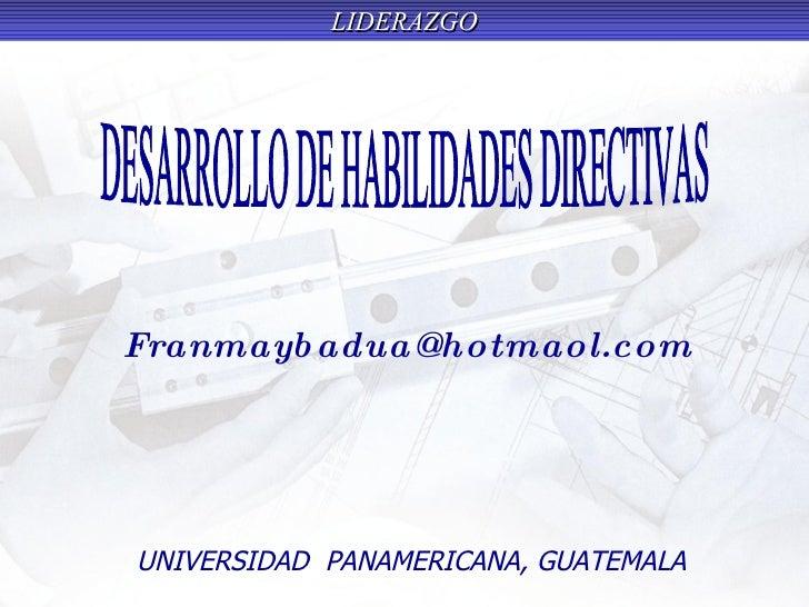 UNIVERSIDAD  PANAMERICANA, GUATEMALA [email_address] DESARROLLO DE HABILIDADES DIRECTIVAS
