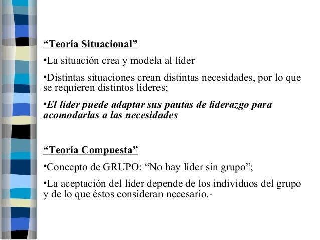 """""""Teoría Situacional""""  •La situación crea y modela al líder  •Distintas situaciones crean distintas necesidades, por lo que..."""
