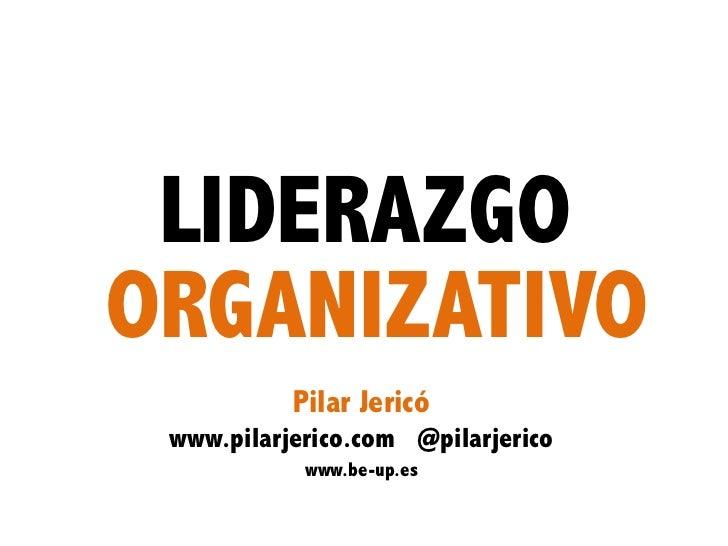 LIDERAZGOORGANIZATIVO           Pilar Jericó www.pilarjerico.com @pilarjerico            www.be-up.es                   1