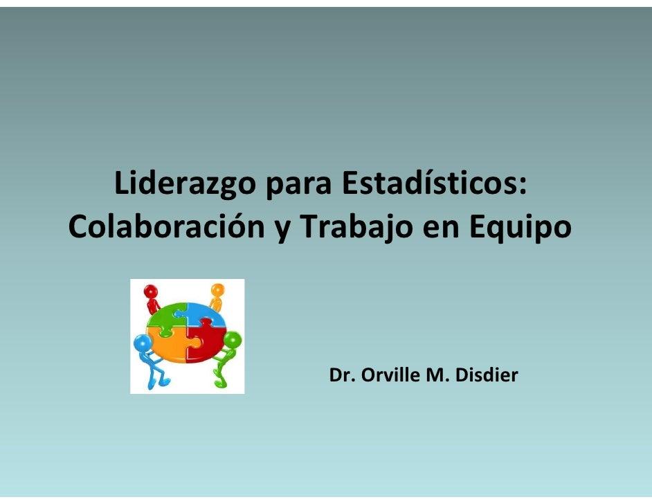 LiderazgoparaEstadísticos:   Liderazgo para Estadísticos:ColaboraciónyTrabajoenEquipo                Dr.OrvilleM....