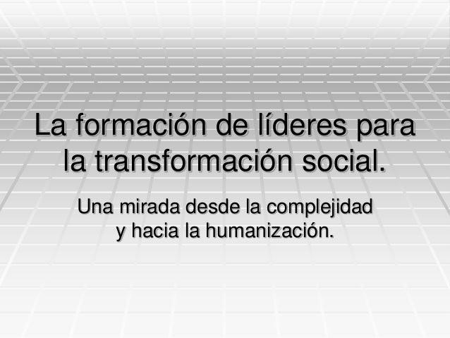La formación de líderes para la transformación social. Una mirada desde la complejidad y hacia la humanización.