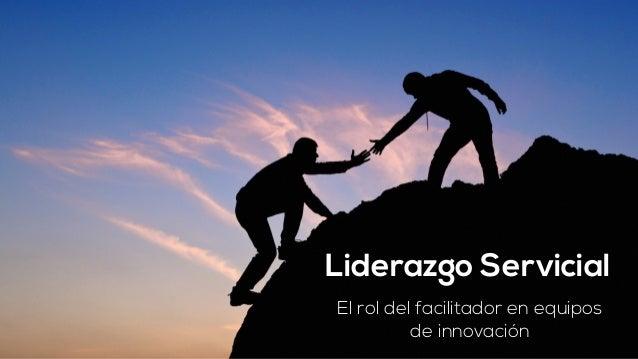 Liderazgo Servicial  El rol del facilitador en equipos  de innovación