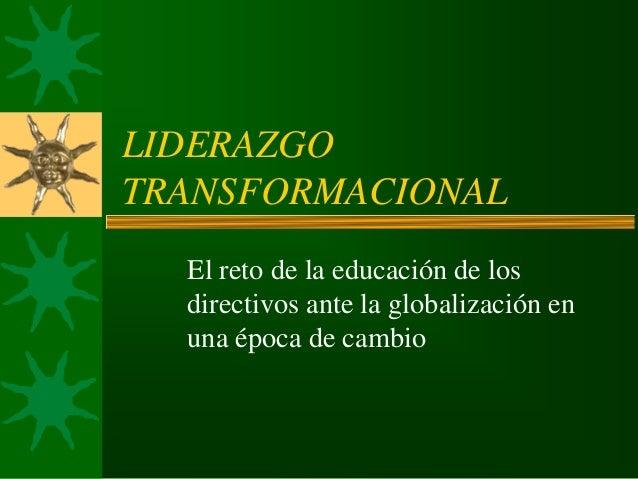 LIDERAZGO TRANSFORMACIONAL El reto de la educación de los directivos ante la globalización en una época de cambio