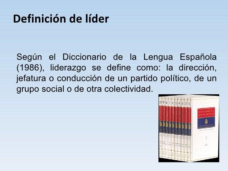 Definición de líder  Según el Diccionario de la Lengua Española (1986), liderazgo se define como: la dirección, jefatura o...