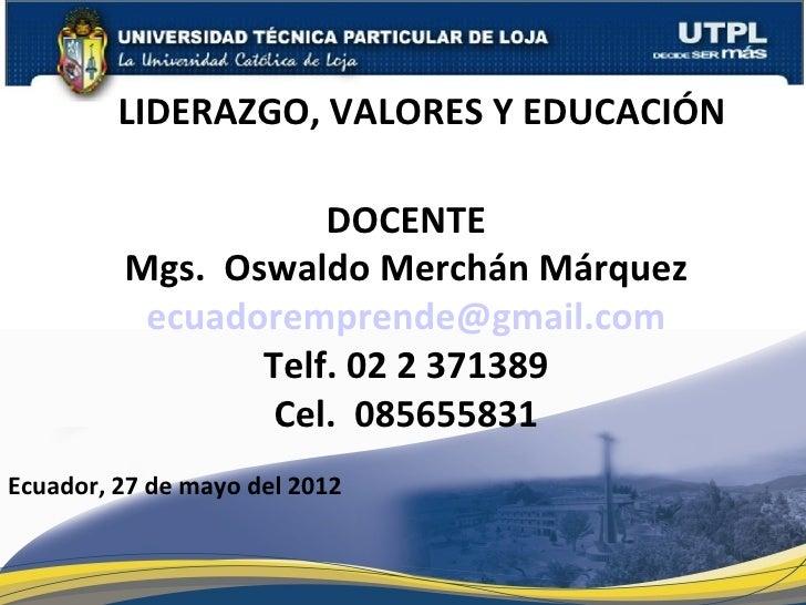 LIDERAZGO, VALORES Y EDUCACIÓN                    DOCENTE         Mgs. Oswaldo Merchán Márquez          ecuadoremprende@gm...
