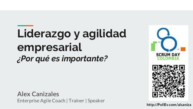 Liderazgo y agilidad empresarial ¿Por qué es importante? Alex Canizales Enterprise Agile Coach | Trainer | Speaker http://...