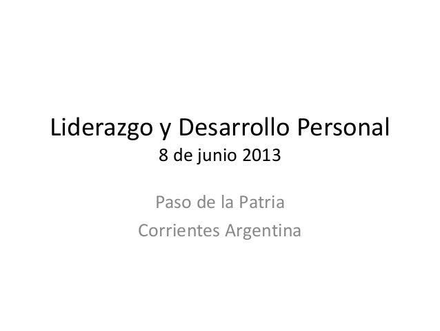 Liderazgo y Desarrollo Personal8 de junio 2013Paso de la PatriaCorrientes Argentina