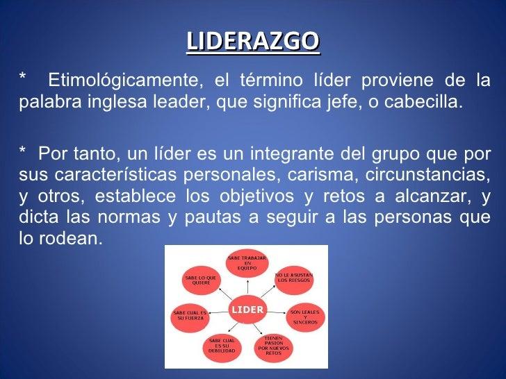 LIDERAZGO *  Etimológicamente, el término líder proviene de la palabra inglesa leader, que significa jefe, o cabecilla. * ...