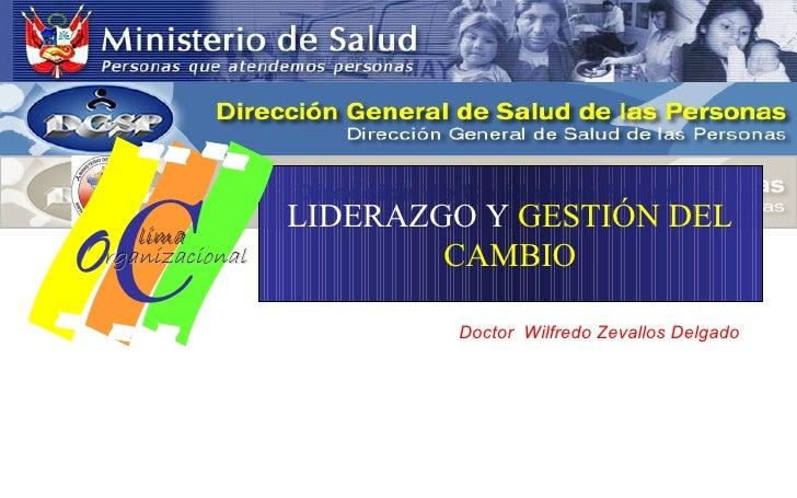 LIDERAZGO Y  GESTIÓN DEL CAMBIO Doctor  Wilfredo Zevallos Delgado   Dirección de Calidad en Salud O C rganizacional lima