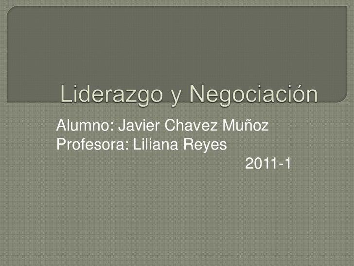 Liderazgo y Negociación <br />Alumno: Javier Chavez Muñoz<br />Profesora: Liliana Reyes<br />2011-1<br />