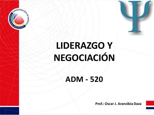 LIDERAZGO YNEGOCIACIÓNADM - 520Prof.: Oscar J. Arancibia Daza
