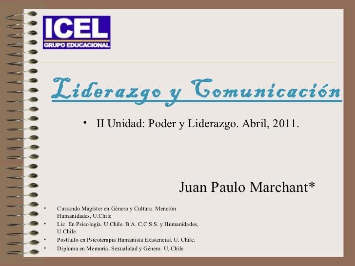 Liderazgo y Comunicación Juan Paulo Marchant* <ul><li>Cursando Magíster en Género y Cultura. Mención Humanidades, U.Chile ...