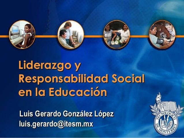 Liderazgo y Responsabilidad Social en la Educación Luis Gerardo González López luis.gerardo@itesm.mx