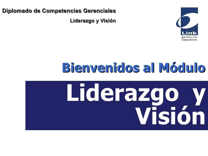 Liderazgo  y Visión Bienvenidos al Módulo Diplomado de Competencias Gerenciales Liderazgo y Visión