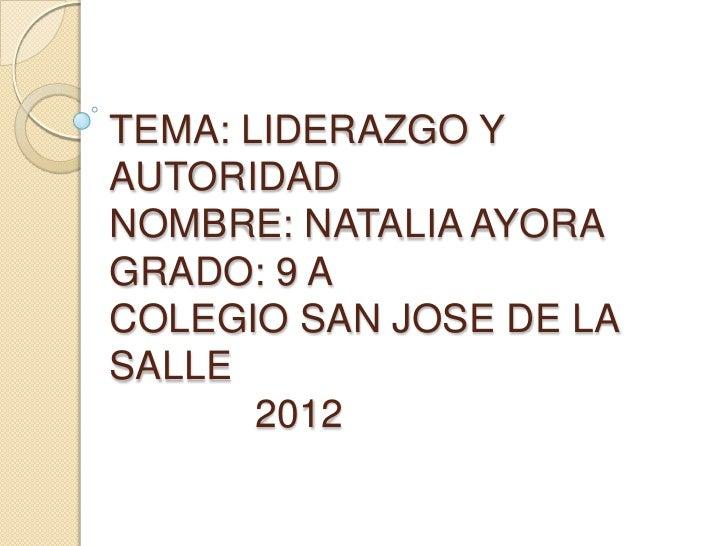 TEMA: LIDERAZGO YAUTORIDADNOMBRE: NATALIA AYORAGRADO: 9 ACOLEGIO SAN JOSE DE LASALLE       2012
