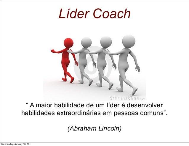 """Líder Coach  """" A maior habilidade de um líder é desenvolver habilidades extraordinárias em pessoas comuns"""". (Abraham Linco..."""