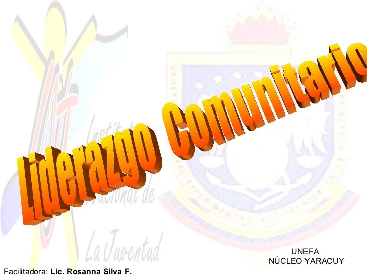 UNEFA  NÚCLEO YARACUY Liderazgo  Comunitario Facilitadora:  Lic. Rosanna Silva F.