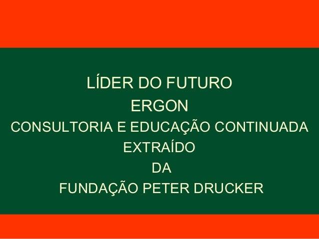 LÍDER DO FUTUROERGONCONSULTORIA E EDUCAÇÃO CONTINUADAEXTRAÍDODAFUNDAÇÃO PETER DRUCKER