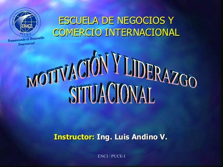 ESCUELA DE NEGOCIOS Y COMERCIO INTERNACIONAL <ul><li>Instructor:  Ing. Luis Andino V. </li></ul>ENCI / PUCE-I MOTIVACIÓN Y...