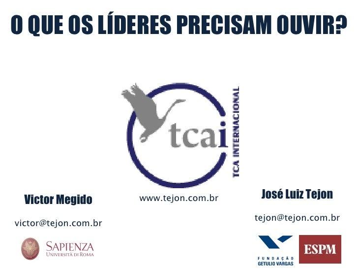 O QUE OS LÍDERES PRECISAM OUVIR? José Luiz Tejon [email_address] Victor Megido [email_address] www.tejon.com.br