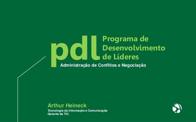 pdlAdministração de Conflitos e Negociação Arthur Heineck Tecnologia da Informação e Comunicação Gerente de TIC Programa d...