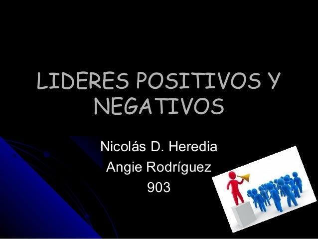 LIDERES POSITIVOS YLIDERES POSITIVOS Y NEGATIVOSNEGATIVOS Nicolás D. HerediaNicolás D. Heredia Angie RodríguezAngie Rodríg...