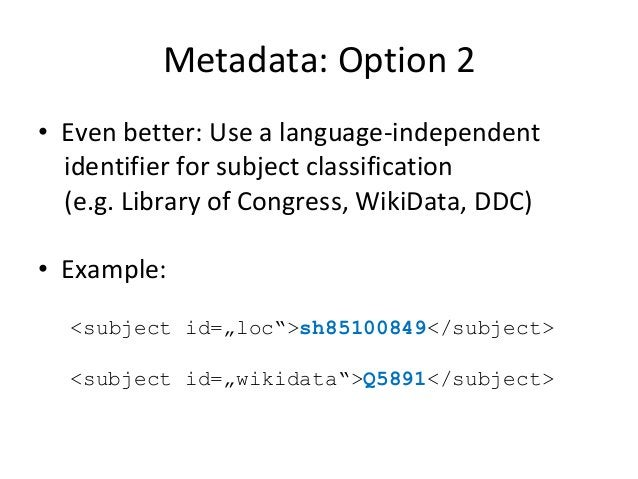 Metadata: Option 2 • Even better: Use a language-independent identifier for subject classification (e.g. Library of Congre...