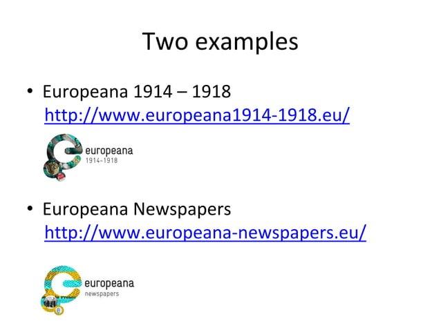 Two examples • Europeana 1914 – 1918 http://www.europeana1914-1918.eu/ • Europeana Newspapers http://www.europeana-newspap...