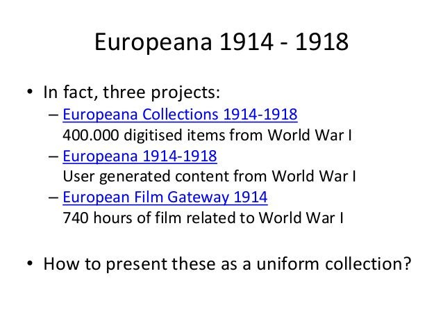 Europeana 1914 - 1918 • In fact, three projects: – Europeana Collections 1914-1918 400.000 digitised items from World War ...