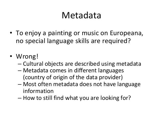 Metadata • To enjoy a painting or music on Europeana, no special language skills are required? • Wrong! – Cultural objects...